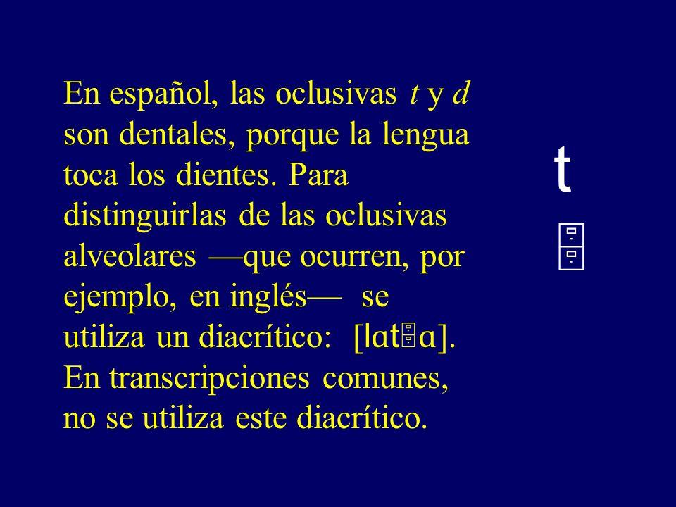 En español, las oclusivas t y d son dentales, porque la lengua toca los dientes. Para distinguirlas de las oclusivas alveolares —que ocurren, por ejemplo, en inglés— se utiliza un diacrítico: [lɑtɑ]. En transcripciones comunes, no se utiliza este diacrítico.